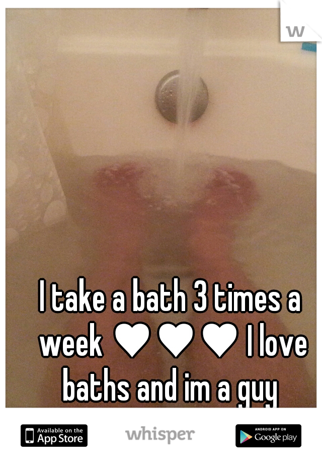 I take a bath 3 times a week ♥♥♥ I love baths and im a guy