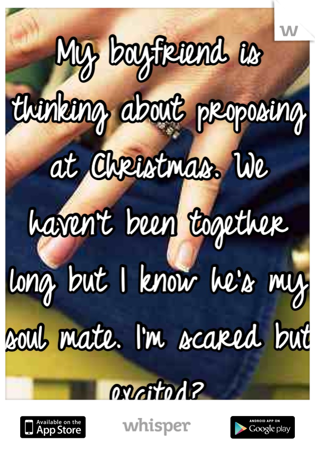 My boyfriend is thinking about proposing at Christmas. We haven't been together long but I know he's my soul mate. I'm scared but excited?