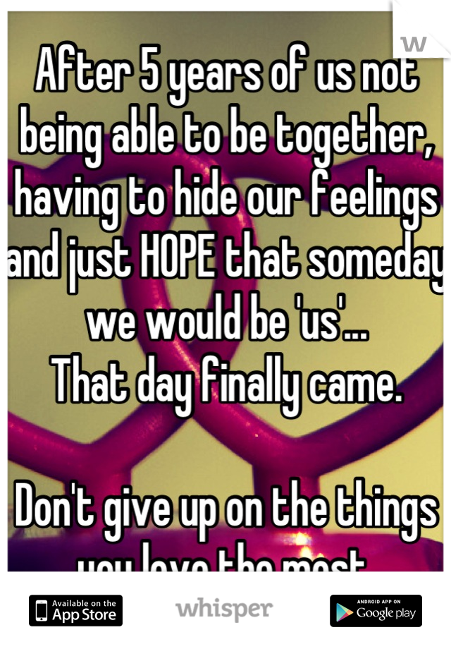 After 5 years of us not being able to be together, having to hide our feelings and just HOPE that someday we would be 'us'...  That day finally came.   Don't give up on the things you love the most.