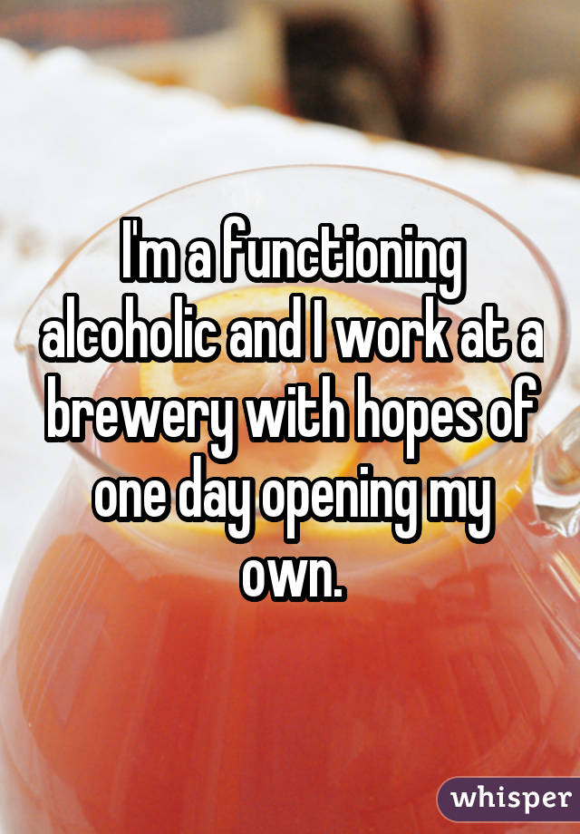 I'm a functioning alcoholic and I work at a brewery with hopes of one day opening my own.