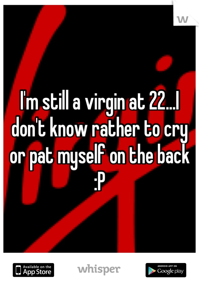 I'm still a virgin at 22...I don't know rather to cry or pat myself on the back :P