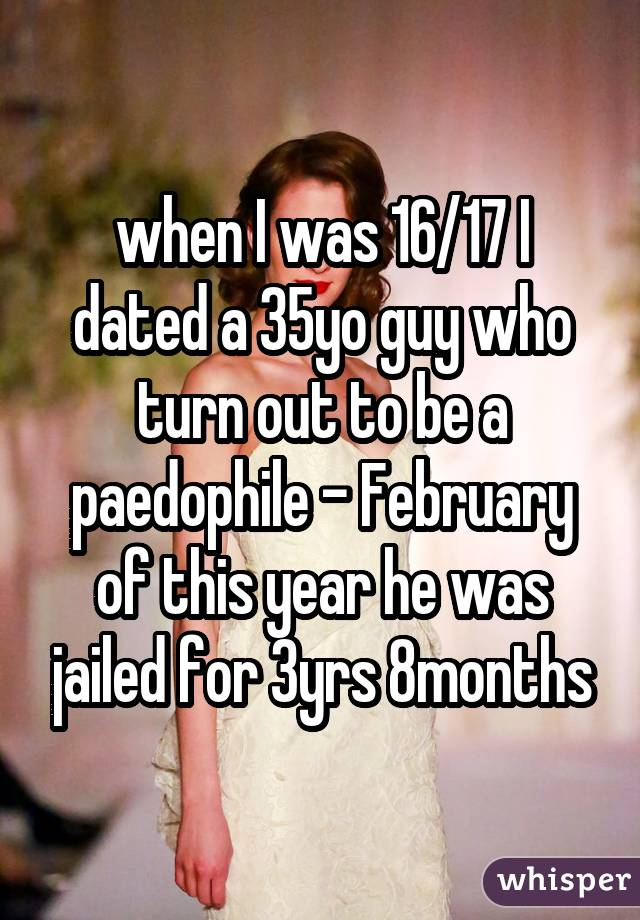 when I was 16/17 I dated a 35yo guy who turn out to be a paedophile - February of this year he was jailed for 3yrs 8months