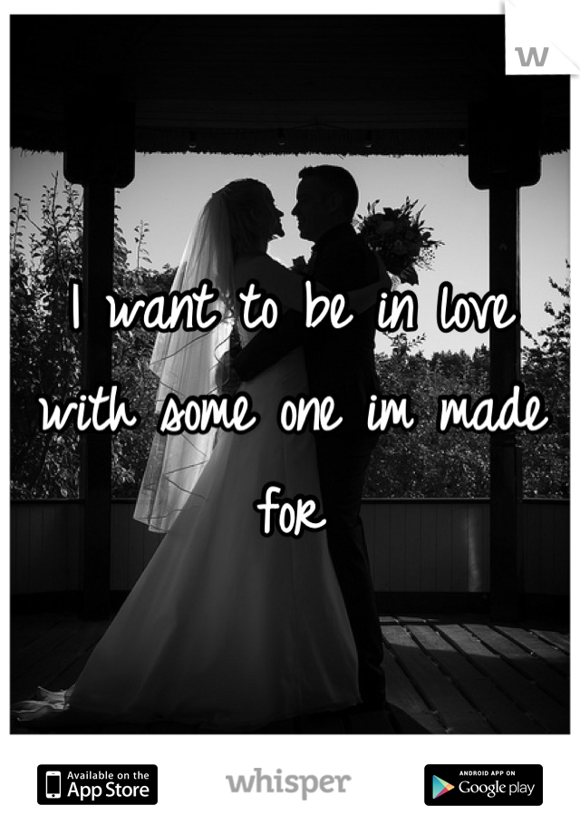 I want to be in love with some one im made for
