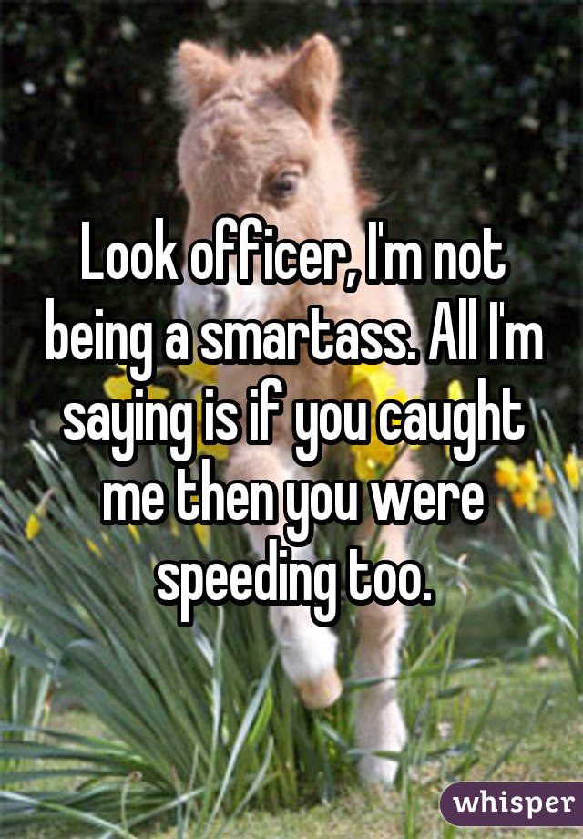 Look officer, I'm not being a smartass. All I'm saying is if you caught me then you were speeding too.