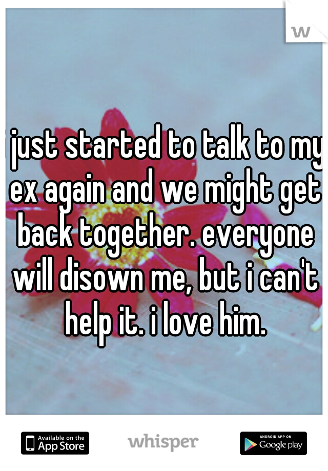 i just started to talk to my ex again and we might get back together. everyone will disown me, but i can't help it. i love him.