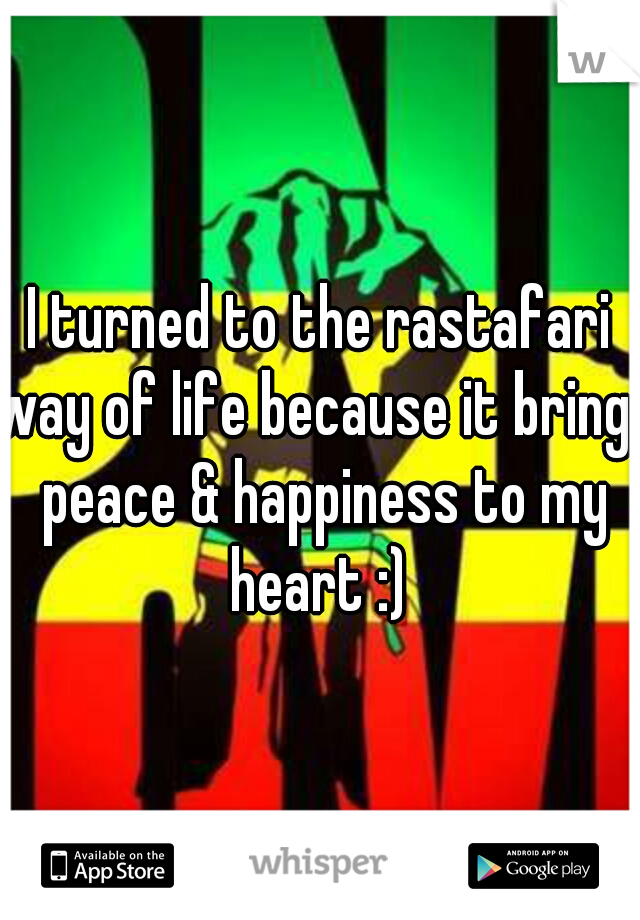 I turned to the rastafari way of life because it brings peace & happiness to my heart :)