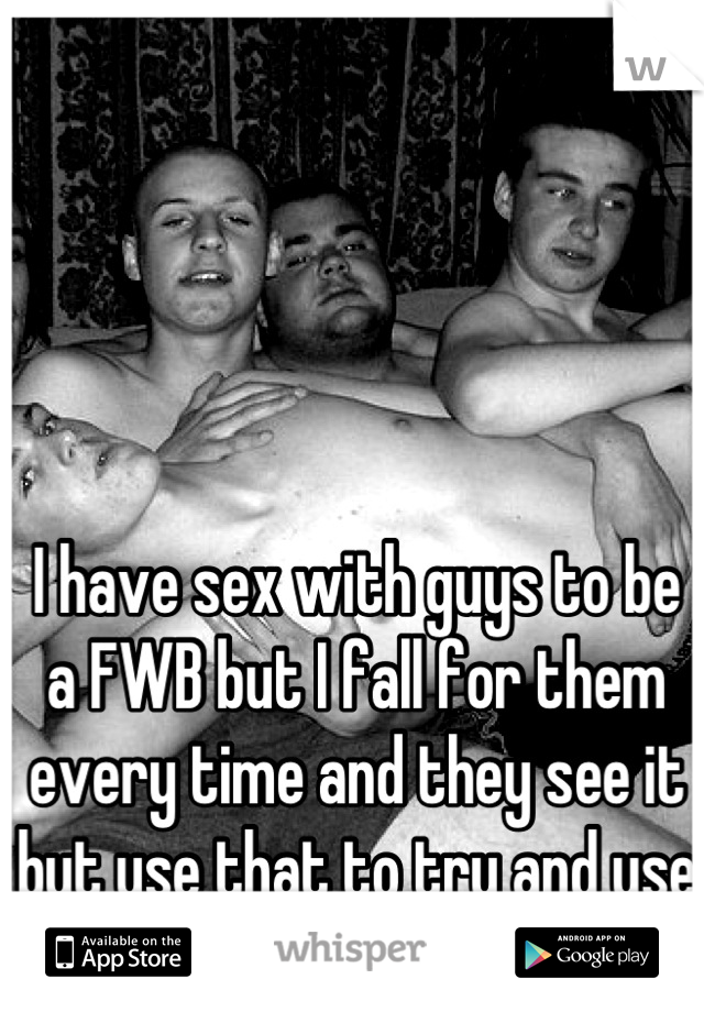 I have sex with guys to be a FWB but I fall for them every time and they see it but use that to try and use me. So I leave
