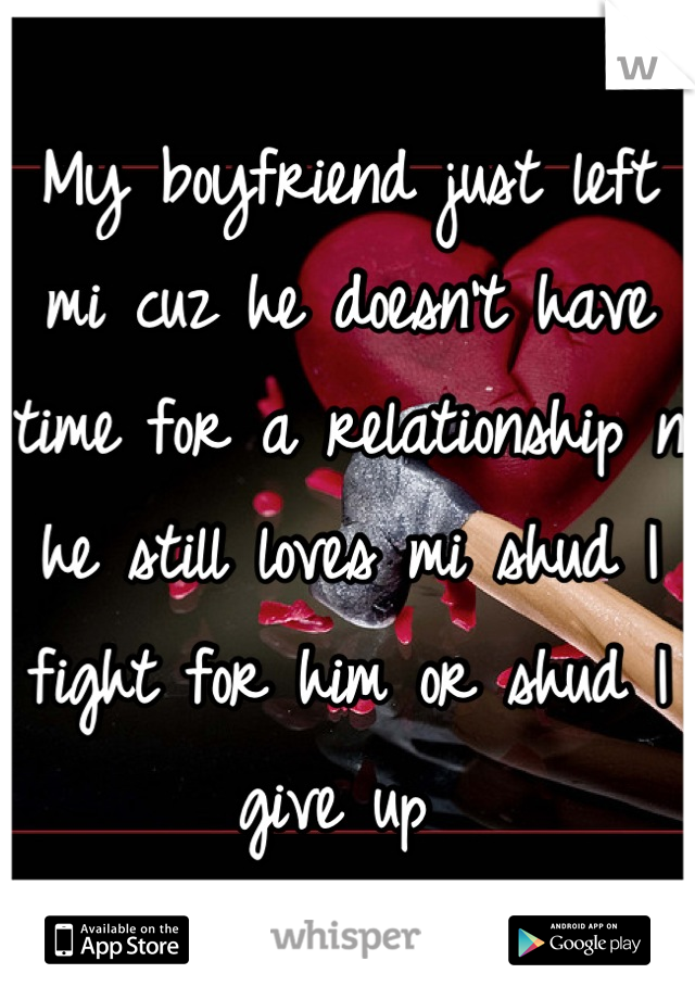 My boyfriend just left mi cuz he doesn't have time for a relationship n he still loves mi shud I fight for him or shud I give up