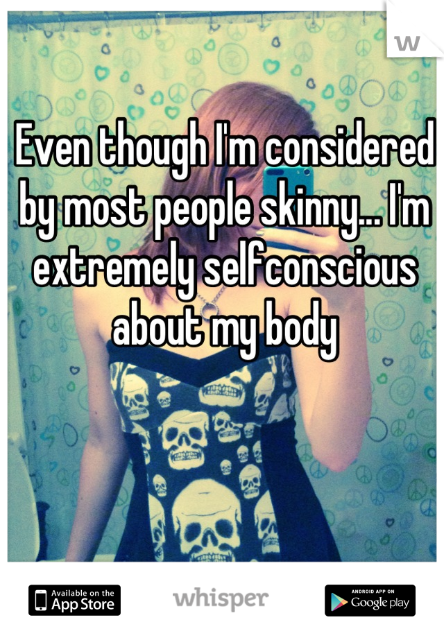 Even though I'm considered by most people skinny... I'm extremely selfconscious about my body