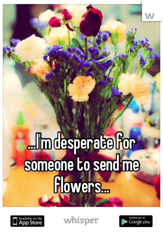...I'm desperate for someone to send me flowers...