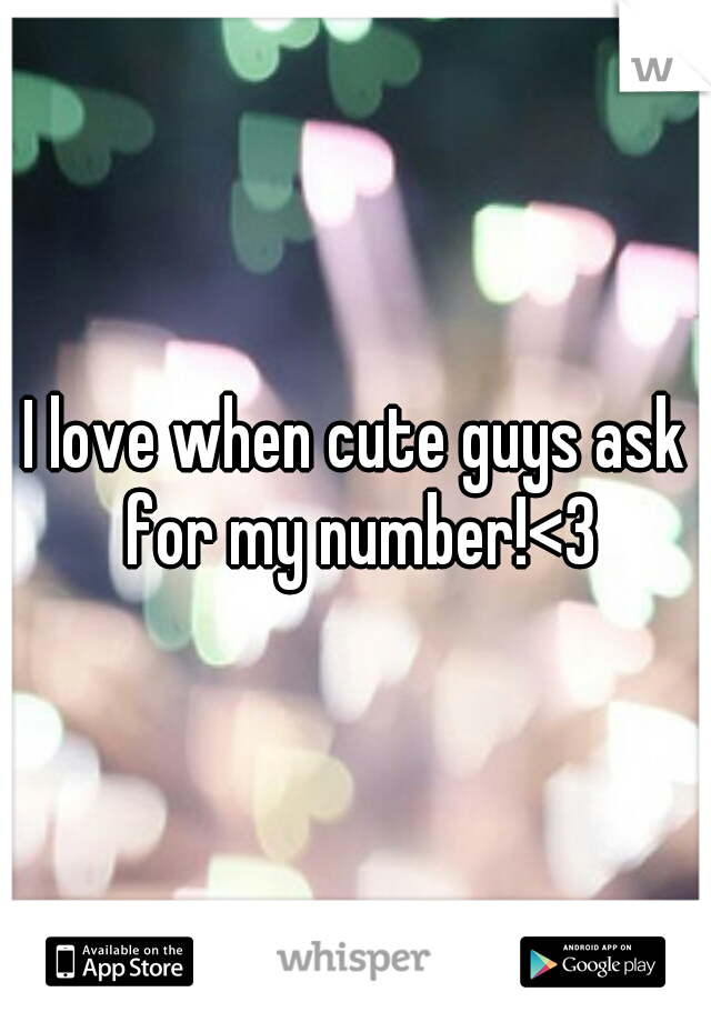 I love when cute guys ask for my number!<3