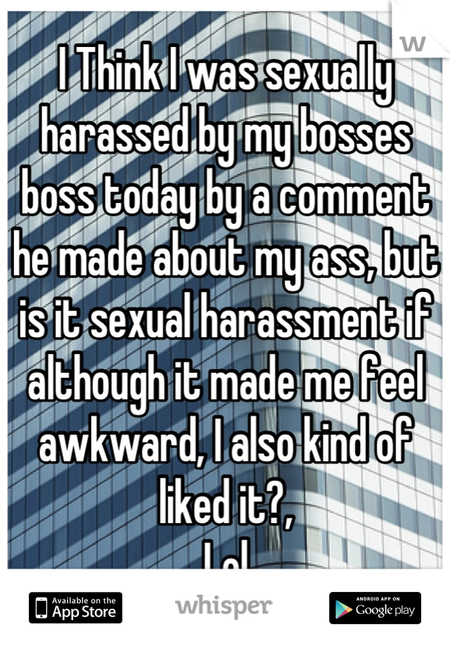 I Think I was sexually harassed by my bosses boss today by a comment he made about my ass, but is it sexual harassment if although it made me feel awkward, I also kind of liked it?,  Lol