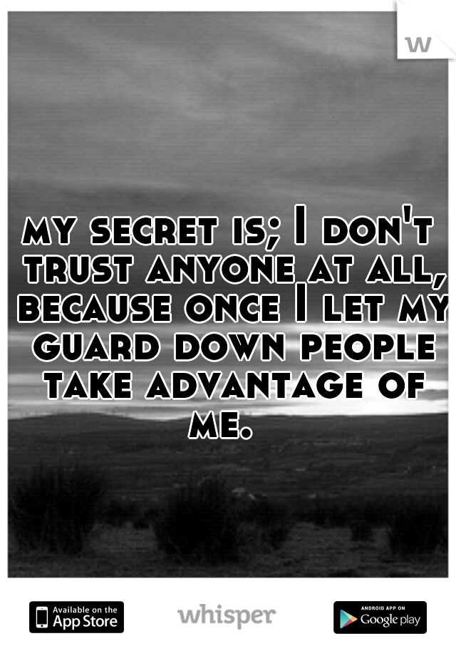 my secret is; I don't trust anyone at all, because once I let my guard down people take advantage of me.