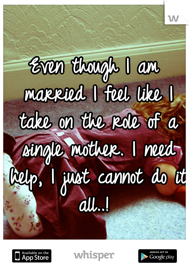 Even though I am married I feel like I take on the role of a single mother. I need help, I just cannot do it all..!