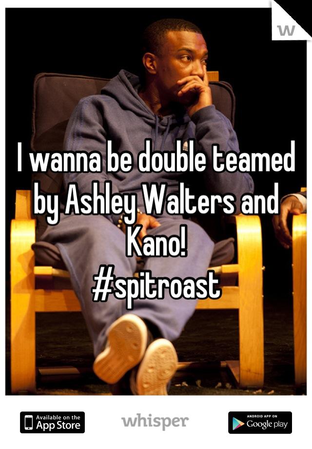 I wanna be double teamed by Ashley Walters and Kano! #spitroast