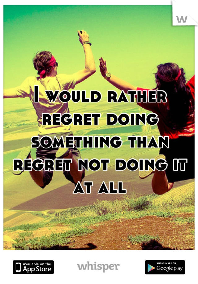 I would rather regret doing something than regret not doing it at all