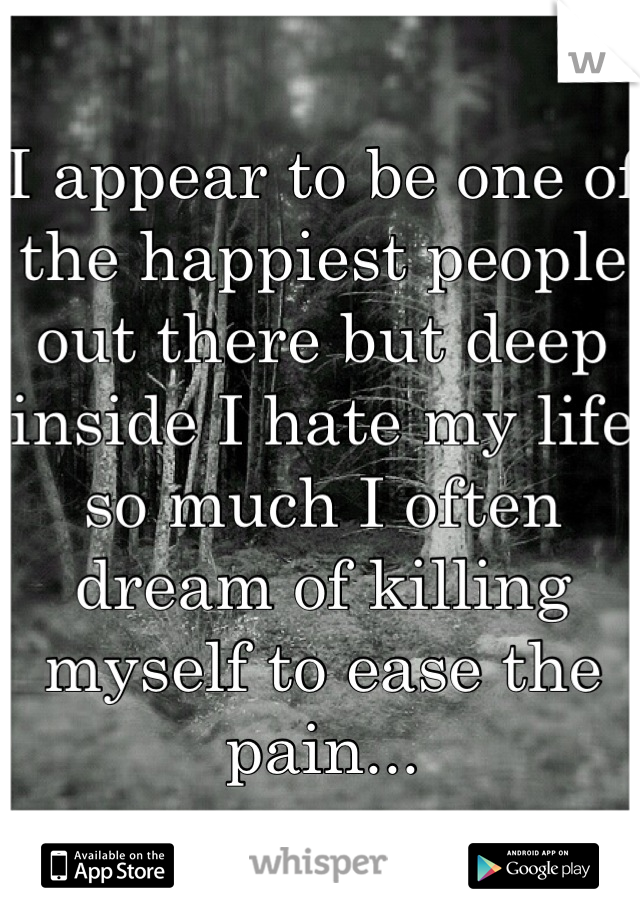 I appear to be one of the happiest people out there but deep inside I hate my life so much I often dream of killing myself to ease the pain...