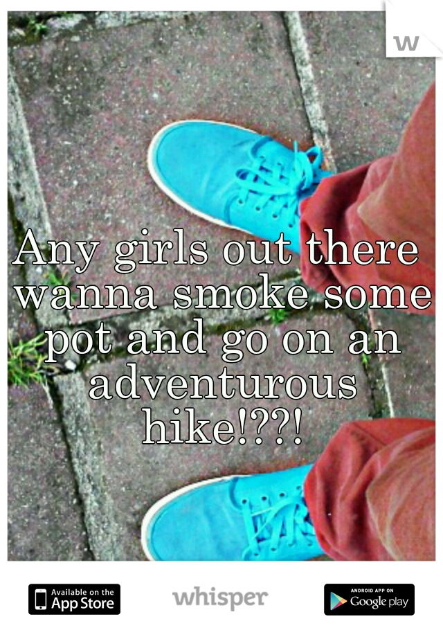 Any girls out there wanna smoke some pot and go on an adventurous hike!??!