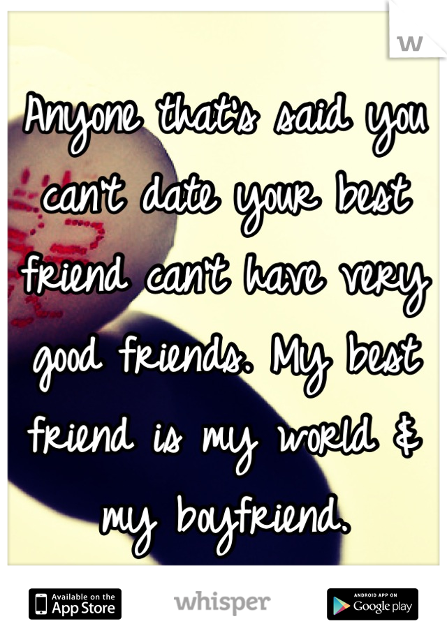 Anyone that's said you can't date your best friend can't have very good friends. My best friend is my world & my boyfriend.