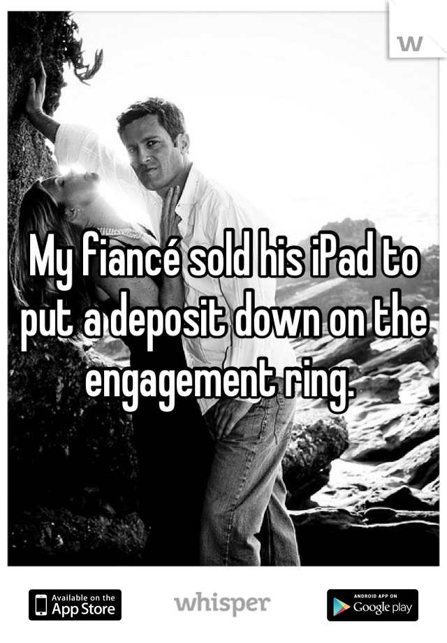 My fiancé sold his iPad to put a deposit down on the engagement ring.