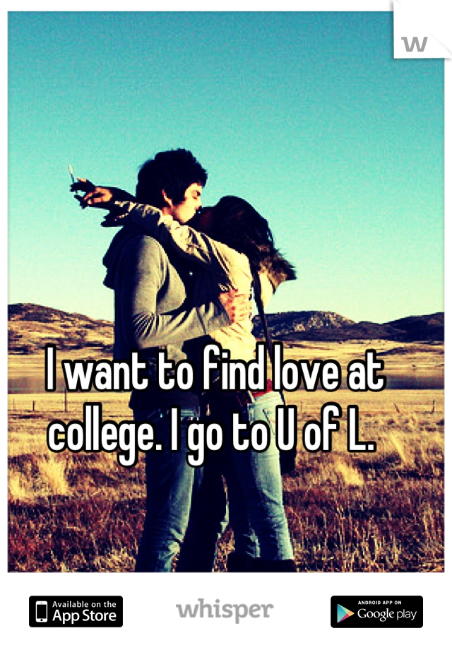 I want to find love at college. I go to U of L.