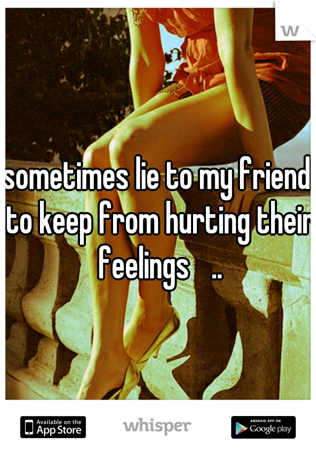 I sometimes lie to my friends to keep from hurting their feelings  ..
