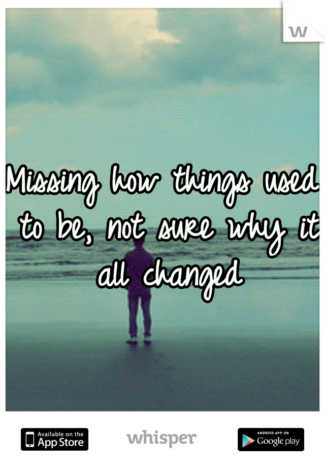 Missing how things used to be, not sure why it all changed