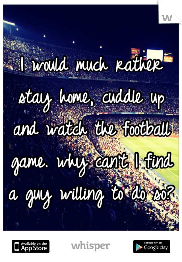 I would much rather stay home, cuddle up and watch the football game. why can't I find a guy willing to do so?
