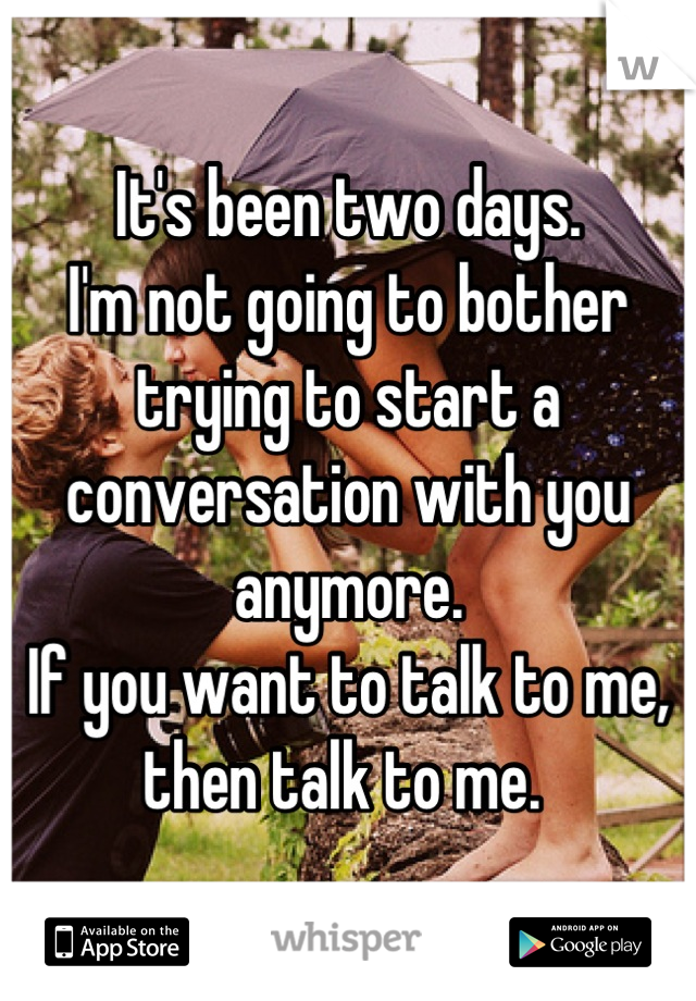 It's been two days. I'm not going to bother trying to start a conversation with you anymore. If you want to talk to me, then talk to me.