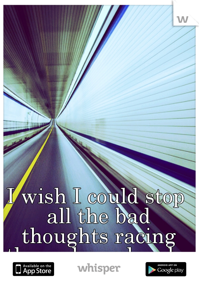 I wish I could stop all the bad thoughts racing through my head...