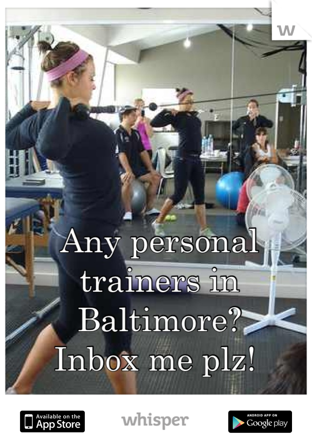 Any personal trainers in Baltimore?  Inbox me plz!