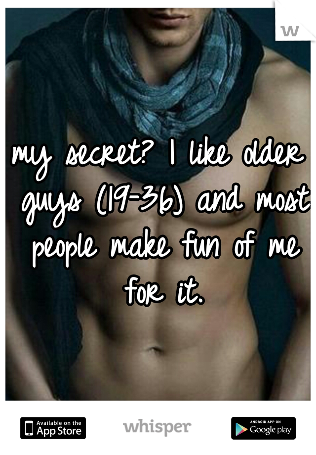 my secret? I like older guys (19-36) and most people make fun of me for it.