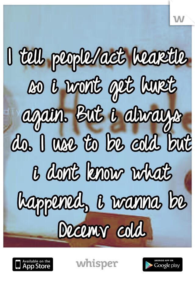 I tell people/act heartle so i wont get hurt again. But i always do. I use to be cold but i dont know what happened, i wanna be Decemv cold