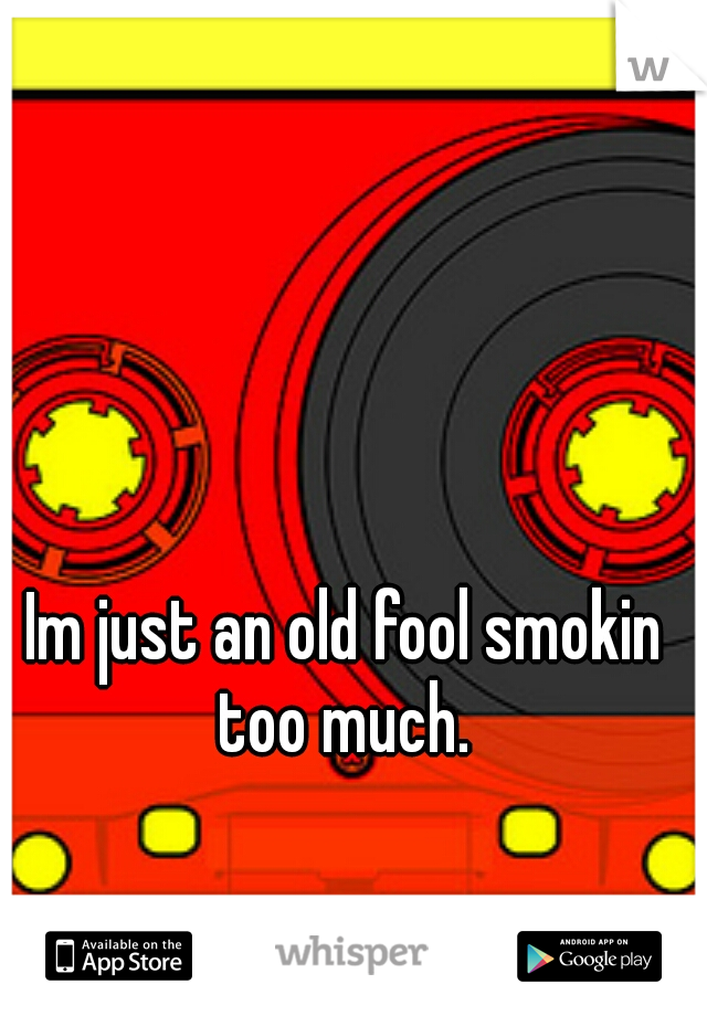 Im just an old fool smokin too much.