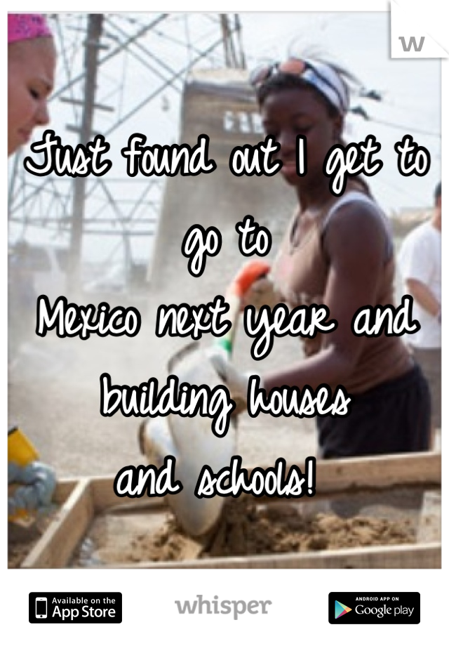 Just found out I get to go to Mexico next year and  building houses  and schools!
