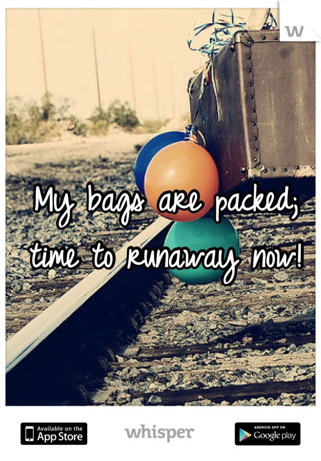 My bags are packed; time to runaway now!