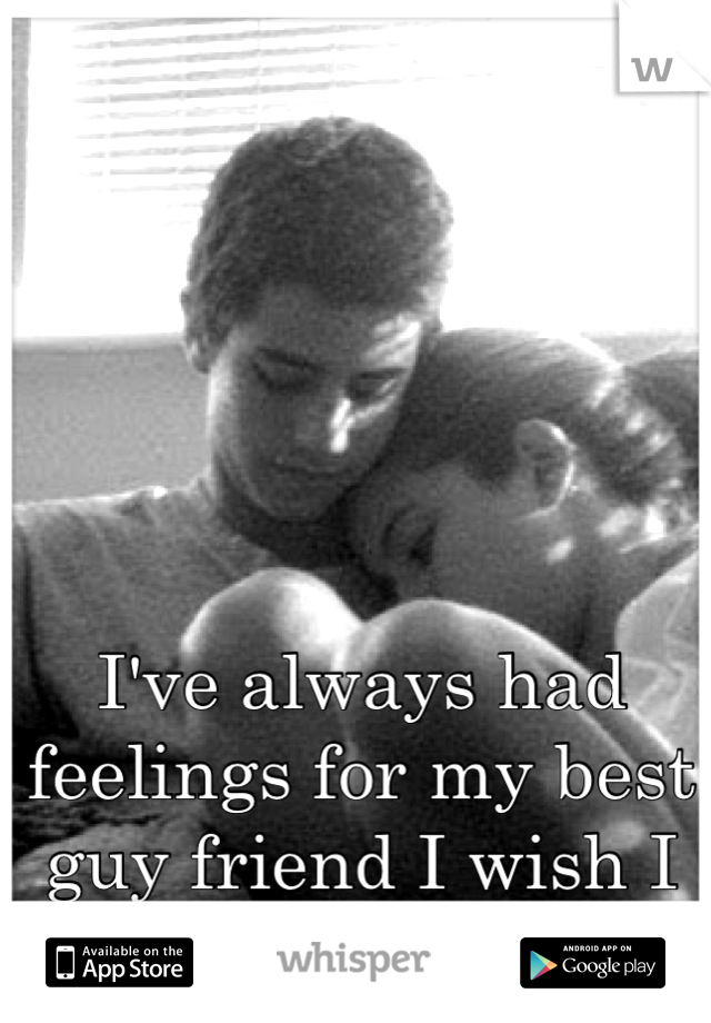 I've always had feelings for my best guy friend I wish I could just tell him.