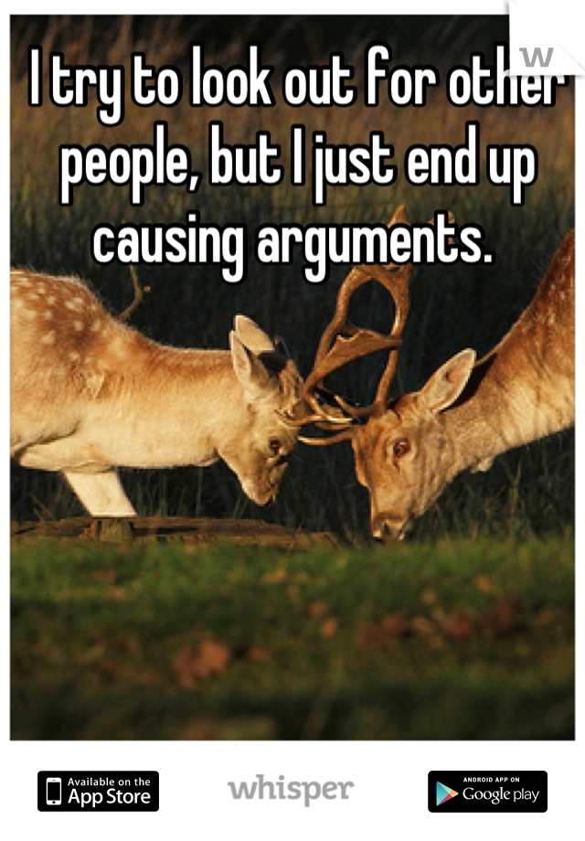I try to look out for other people, but I just end up causing arguments.