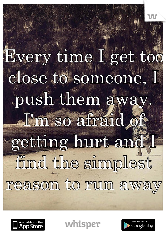 Every time I get too close to someone, I push them away. I'm so afraid of getting hurt and I find the simplest reason to run away