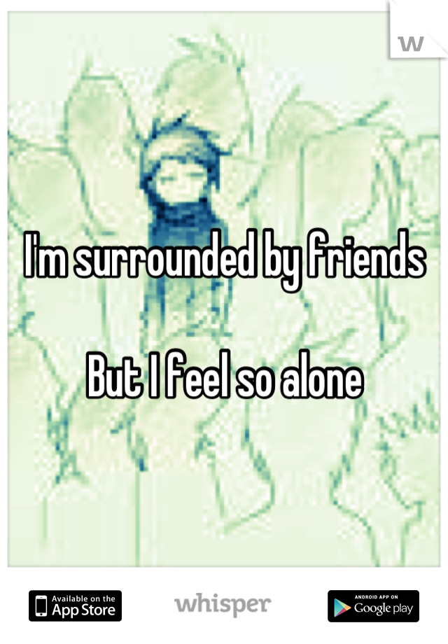I'm surrounded by friends  But I feel so alone