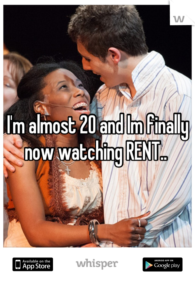 I'm almost 20 and Im finally now watching RENT..