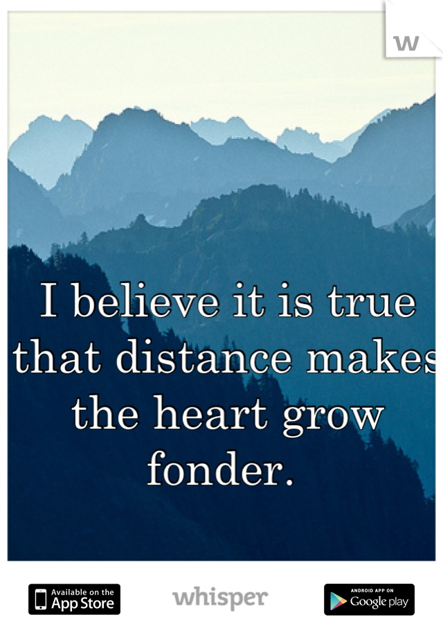 I believe it is true that distance makes the heart grow fonder.