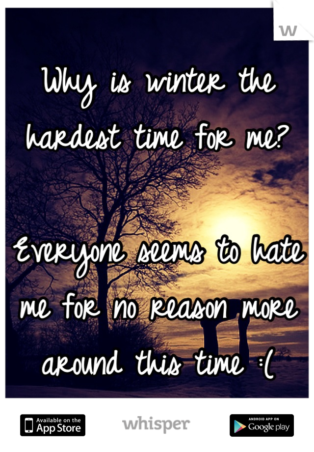 Why is winter the hardest time for me?  Everyone seems to hate me for no reason more around this time :(