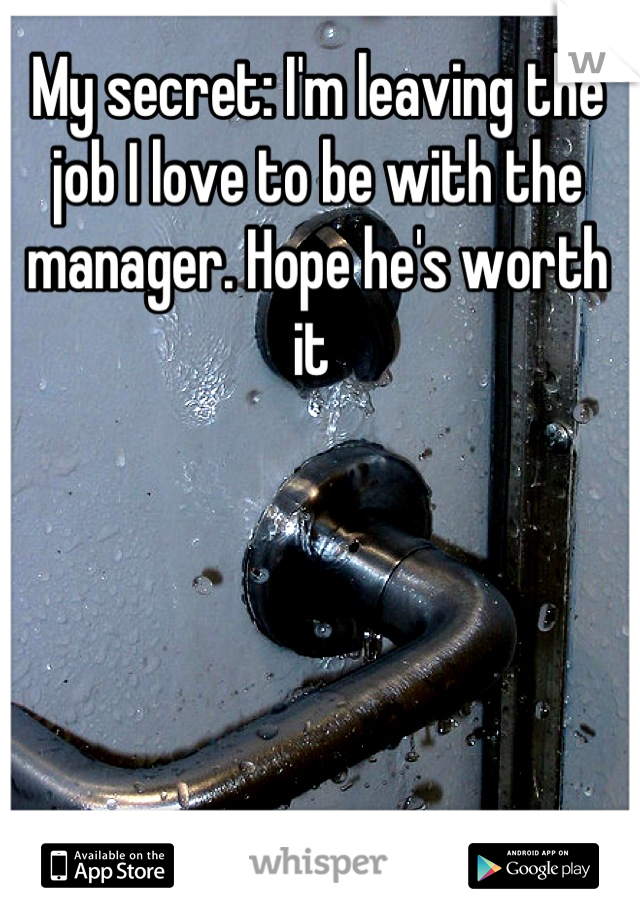 My secret: I'm leaving the job I love to be with the manager. Hope he's worth it