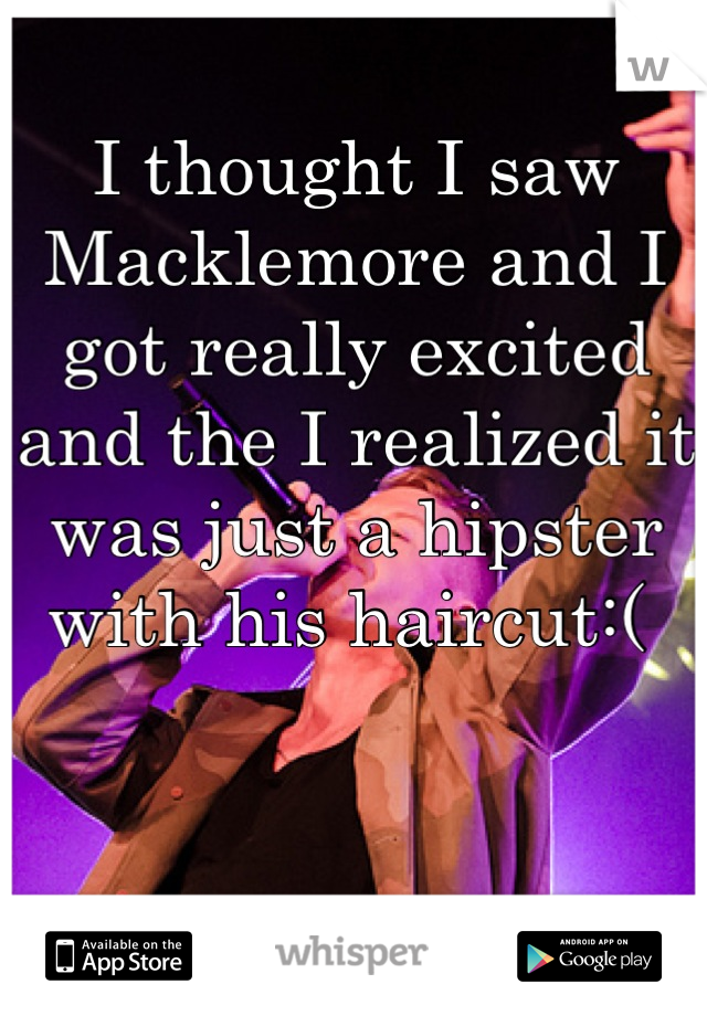 I thought I saw Macklemore and I got really excited and the I realized it was just a hipster with his haircut:(