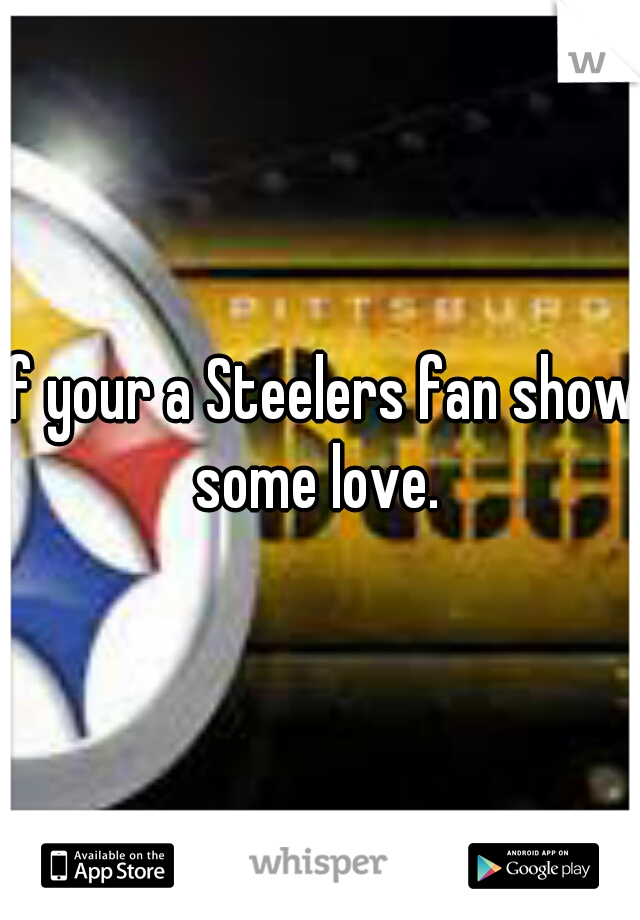 If your a Steelers fan show some love.