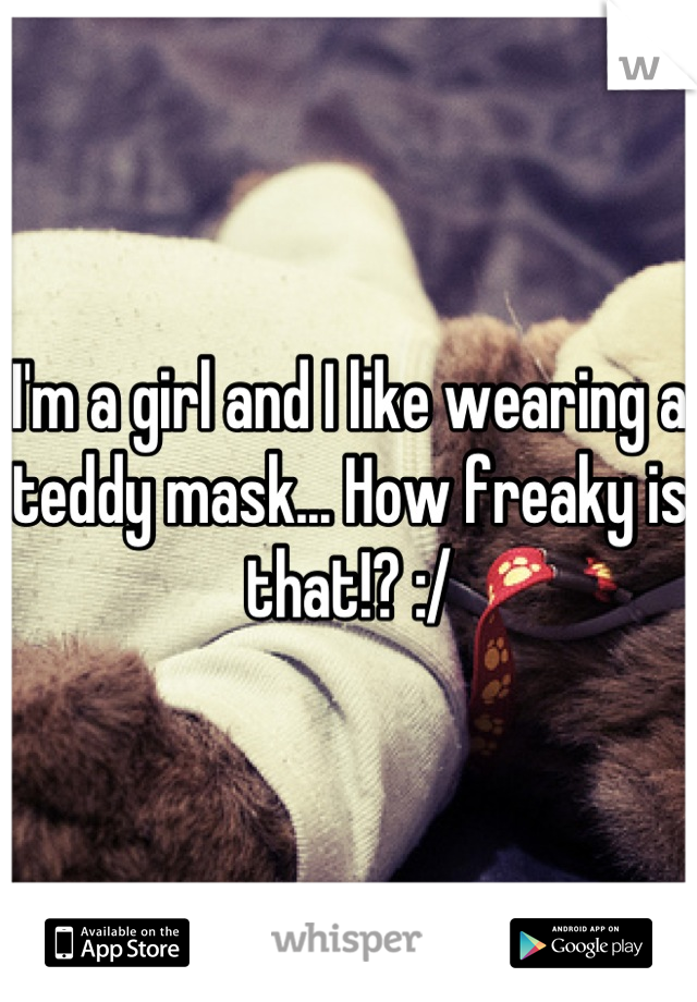I'm a girl and I like wearing a teddy mask... How freaky is that!? :/