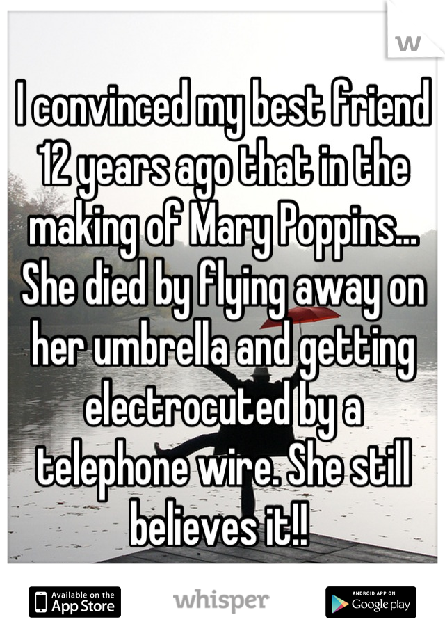 I convinced my best friend 12 years ago that in the making of Mary Poppins... She died by flying away on her umbrella and getting electrocuted by a telephone wire. She still believes it!!