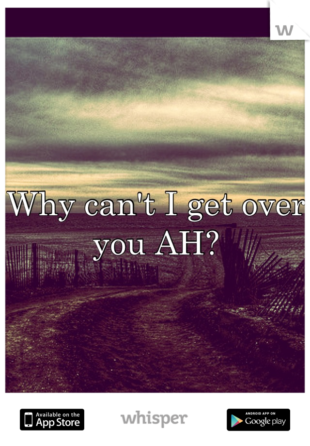 Why can't I get over you AH?