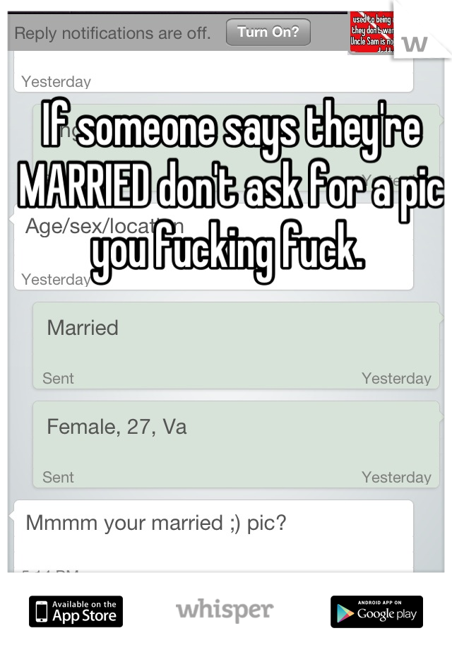 If someone says they're MARRIED don't ask for a pic you fucking fuck.